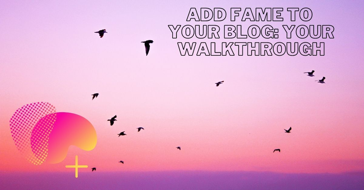 Add Fame To Your Blog Your Walkthrough